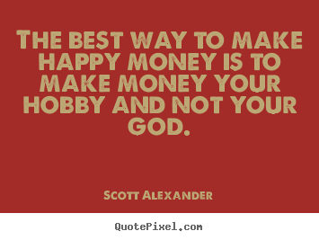 Quotes about inspirational - The best way to make happy money is to make money your hobby and not..