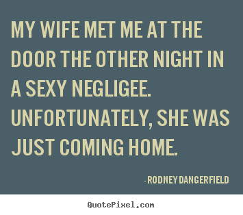 Design photo quotes about inspirational - My wife met me at the door the other night in a sexy negligee...