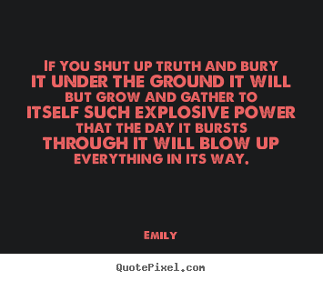 Emily picture quotes - If you shut up truth and bury it under the ground it will.. - Inspirational quotes