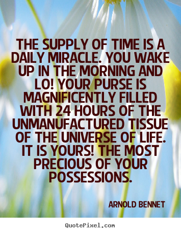 Inspirational quotes - The supply of time is a daily miracle. you..