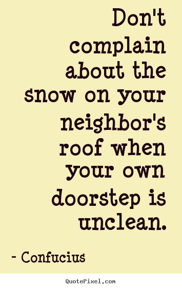 Inspirational quotes - Don't complain about the snow on your neighbor's roof when your own..