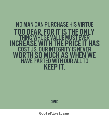No man can purchase his virtue too dear, for it is the only thing whose.. Ovid  inspirational quote