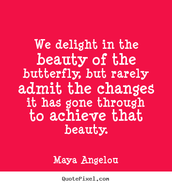 Maya Angelou picture quotes - We delight in the beauty of the butterfly, but rarely.. - Inspirational quotes