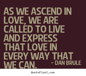 Inspirational quotes - As we ascend in love, we are called to live and express that love..