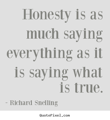 Inspirational quotes - Honesty is as much saying everything as it is saying..