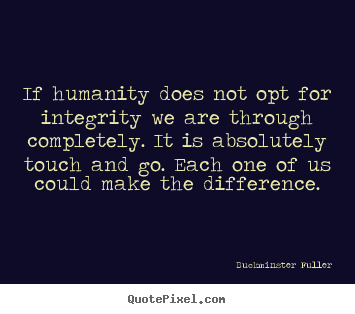 Buckminster Fuller image quotes - If humanity does not opt for integrity we are through completely... - Inspirational quotes