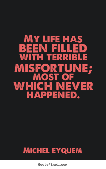 My life has been filled with terrible misfortune; most of which.. Michel Eyquem best inspirational quotes
