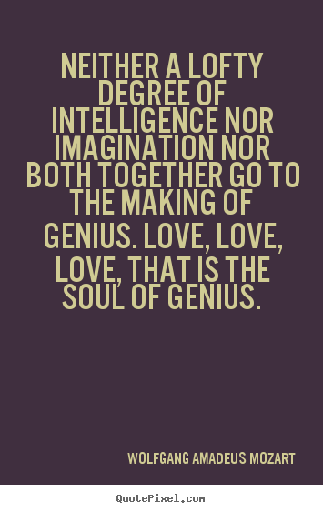 Neither a lofty degree of intelligence nor imagination.. Wolfgang Amadeus Mozart  inspirational quotes