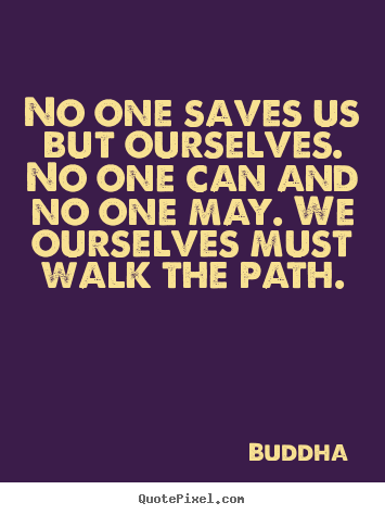 Quotes about inspirational - No one saves us but ourselves. no one can and no one may. we..