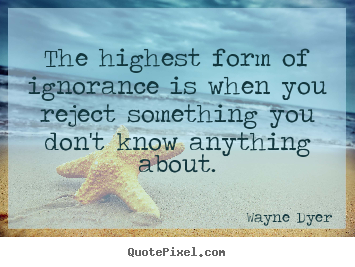 The highest form of ignorance is when you reject something.. Wayne Dyer good inspirational quote