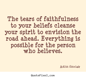 Create picture quote about inspirational - The tears of faithfulness to your beliefs cleanse..