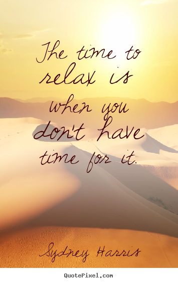 Sydney Harris picture quotes - The time to relax is when you don't have time for it. - Inspirational sayings