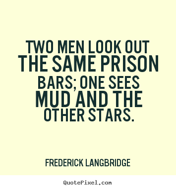 Inspirational quotes - Two men look out the same prison bars; one sees..