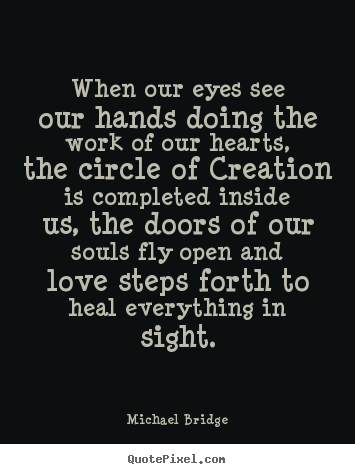 Inspirational quote - When our eyes see our hands doing the work of our hearts, the..
