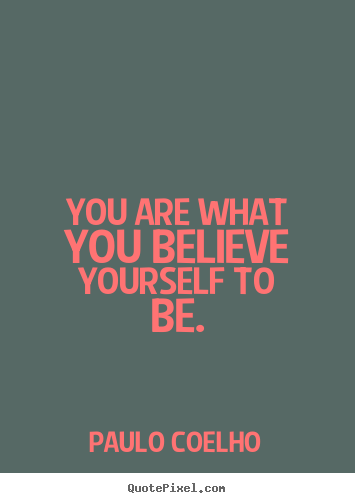 Quote about inspirational - You are what you believe yourself to be.