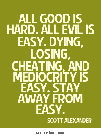Inspirational quotes - All good is hard. all evil is easy. dying, losing, cheating,..