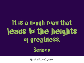 Quotes about inspirational - It is a rough road that leads to the heights of greatness.