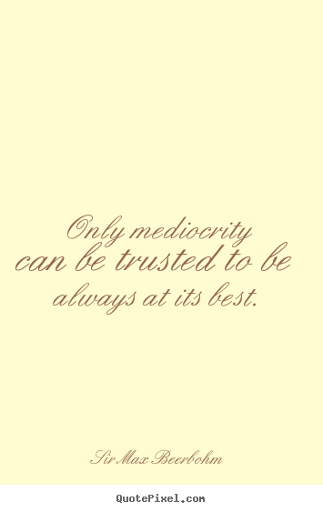 Only mediocrity can be trusted to be always at.. Sir Max Beerbohm great inspirational quotes