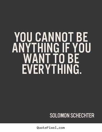 Inspirational quotes - You cannot be anything if you want to be everything.