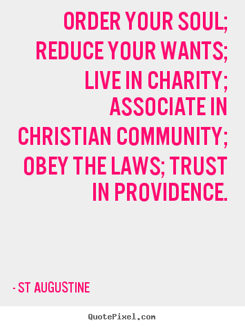 Order your soul; reduce your wants; live in charity; associate in christian.. St Augustine good inspirational quotes
