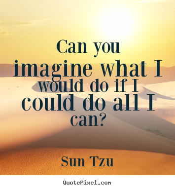 Can you imagine what i would do if i could do all i can? Sun Tzu popular inspirational quote