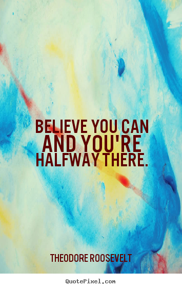 Believe you can and you're halfway there. Theodore Roosevelt top inspirational quotes