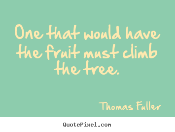 One that would have the fruit must climb the tree. Thomas Fuller good inspirational sayings