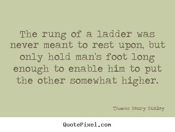 Create picture quotes about inspirational - The rung of a ladder was never meant to rest upon, but only hold man's..