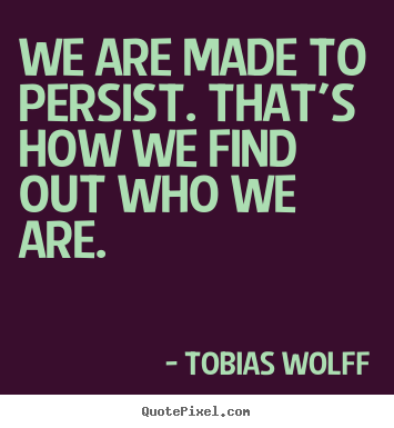 We are made to persist. that's how we find out.. Tobias Wolff great inspirational quote