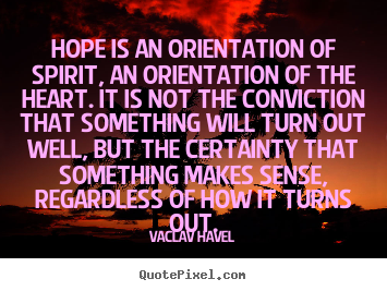 Hope is an orientation of spirit, an orientation of the heart... Vaclav Havel greatest inspirational quote