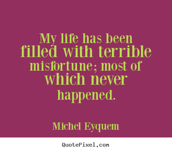 Create picture quotes about inspirational - My life has been filled with terrible misfortune; most of which..