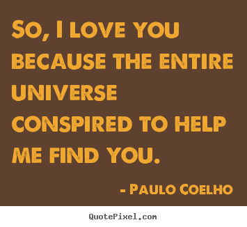 Quotes about inspirational - So, i love you because the entire universe conspired to help me..