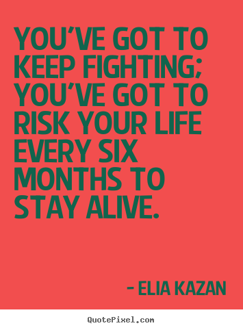 You've got to keep fighting; you've got to risk.. Elia Kazan best inspirational quotes