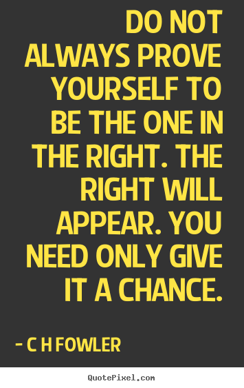 Do not always prove yourself to be the one in the right. the right.. C H Fowler great inspirational quote
