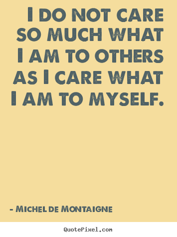 Quote about inspirational - I do not care so much what i am to others as i care..