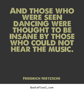 Design your own picture quotes about inspirational - And those who were seen dancing were thought to be insane by those..