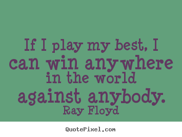 Ray Floyd picture sayings - If i play my best, i can win anywhere in the.. - Inspirational quote
