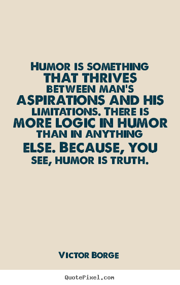 Quotes about inspirational - Humor is something that thrives between man's..