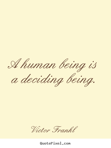 Design custom picture quotes about inspirational - A human being is a deciding being.