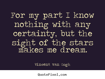 Inspirational quotes - For my part i know nothing with any certainty, but the sight..