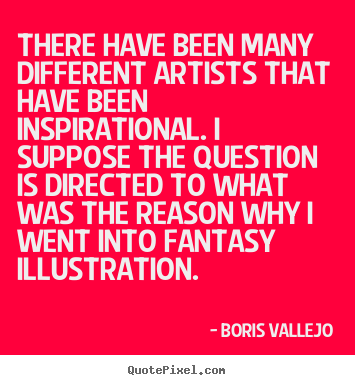 Boris Vallejo picture quotes - There have been many different artists that have been inspirational... - Inspirational sayings