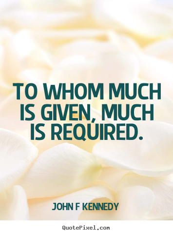 John F Kennedy pictures sayings - To whom much is given, much is required. - Inspirational quotes