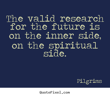 Quote about inspirational - The valid research for the future is on the inner side,..
