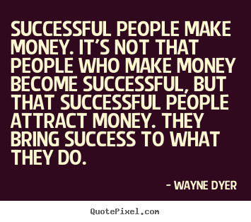 Successful people make money. it's not that people who make money become.. Wayne Dyer greatest inspirational quote