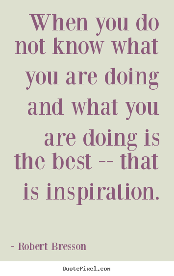 Robert Bresson picture quotes - When you do not know what you are doing and what you are.. - Inspirational quotes