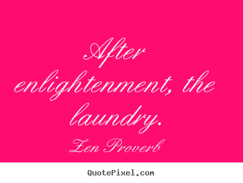 Zen Proverb picture quotes - After enlightenment, the laundry. - Inspirational quotes