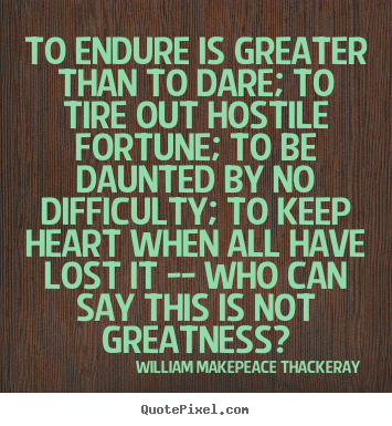 William Makepeace Thackeray image quotes - To endure is greater than to dare; to tire out hostile.. - Inspirational quotes