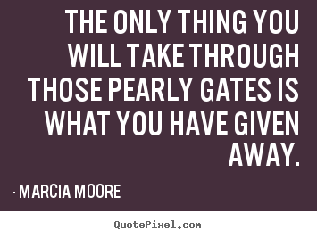 The only thing you will take through those pearly gates.. Marcia Moore best inspirational quotes