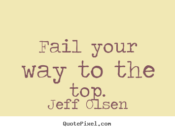 Sayings about inspirational - Fail your way to the top.