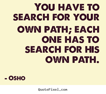 Osho picture quotes - You have to search for your own path; each one has to search for.. - Inspirational quote